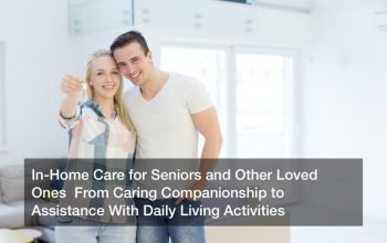 In-Home Care for Seniors and Other Loved Ones  From Caring Companionship to Assistance With Daily Living Activities
