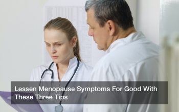 Lessen Menopause Symptoms For Good With These Three Tips