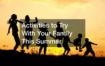 Activities to Try With Your Family This Summer